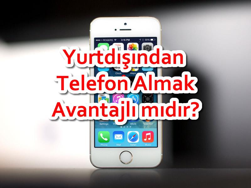 Yurtdışından Telefon Almak Avantajlı mıdır?